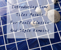 Introducing Some Tiles Mosaic For Pools Classic And Style Remains-mosaic for pools, pool tile mosaics, swimming pool mosaic, pool mosaic wholesale tiles